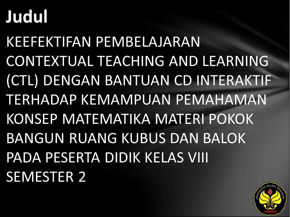 Judul KEEFEKTIFAN PEMBELAJARAN CONTEXTUAL TEACHING AND LEARNING (CTL) DENGAN BANTUAN CD INTERAKTIF TERHADAP KEMAMPUAN PEMAHAMAN KONSEP MATEMATIKA MATERI POKOK BANGUN RUANG KUBUS DAN BALOK PADA PESERTA DIDIK KELAS VIII SEMESTER 2