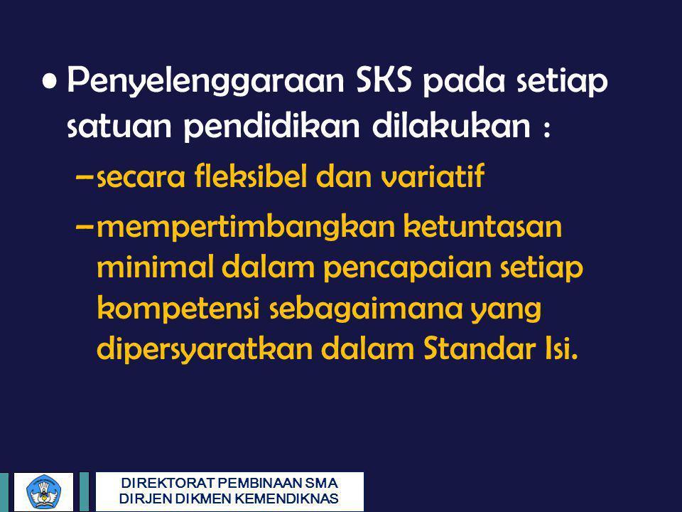 DIREKTORAT PEMBINAAN SMA DIRJEN DIKMEN KEMENDIKNAS Penyelenggaraan SKS pada setiap satuan pendidikan dilakukan : –secara fleksibel dan variatif –mempe