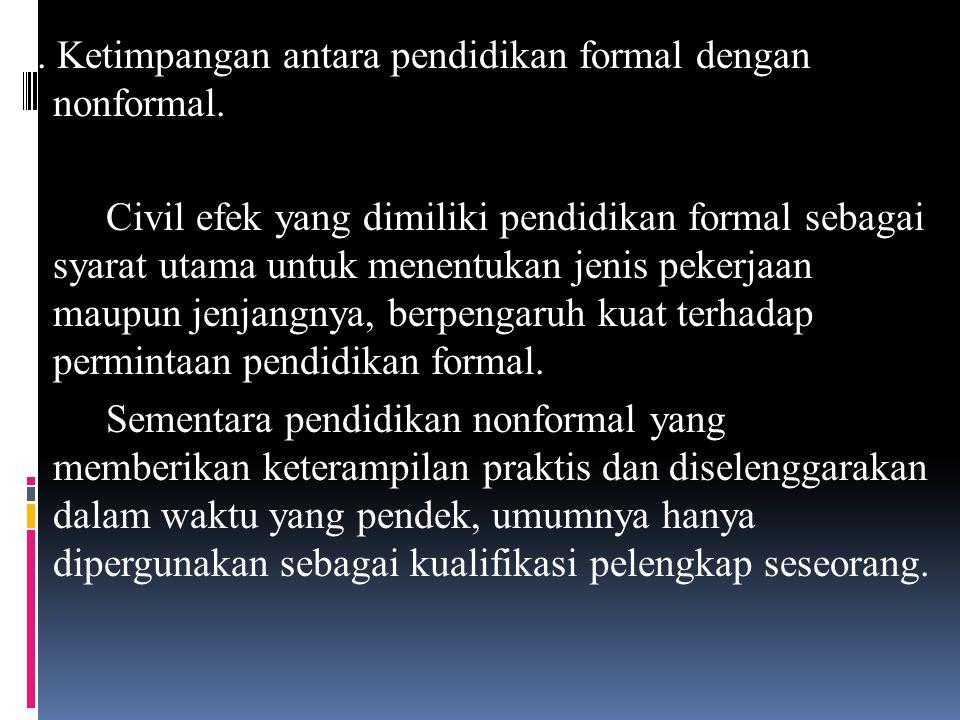 5. Ketimpangan antara pendidikan formal dengan nonformal. Civil efek yang dimiliki pendidikan formal sebagai syarat utama untuk menentukan jenis peker