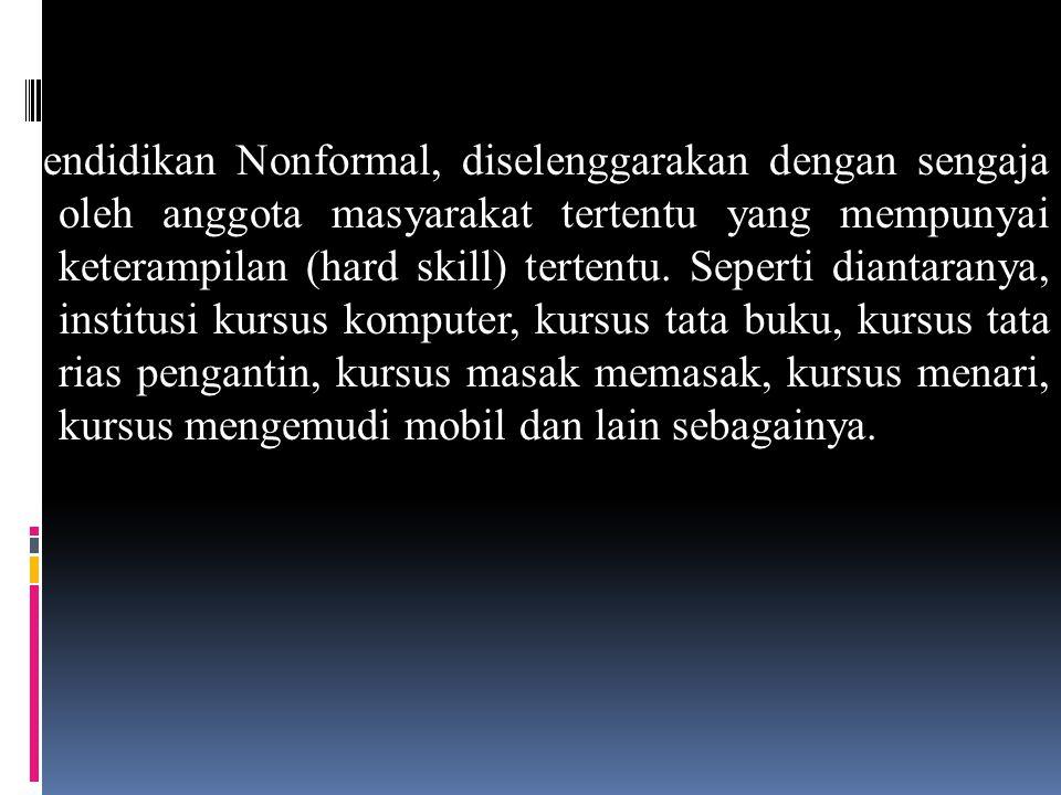 Pendidikan Nonformal, diselenggarakan dengan sengaja oleh anggota masyarakat tertentu yang mempunyai keterampilan (hard skill) tertentu. Seperti diant