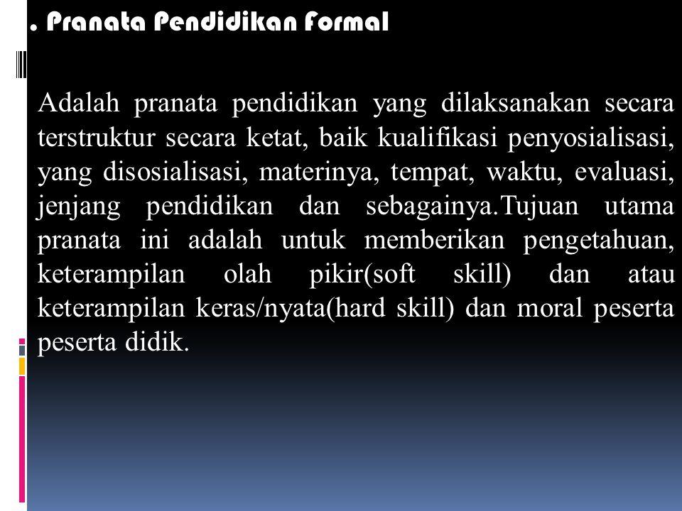 3. Pranata Pendidikan Formal Adalah pranata pendidikan yang dilaksanakan secara terstruktur secara ketat, baik kualifikasi penyosialisasi, yang disosi
