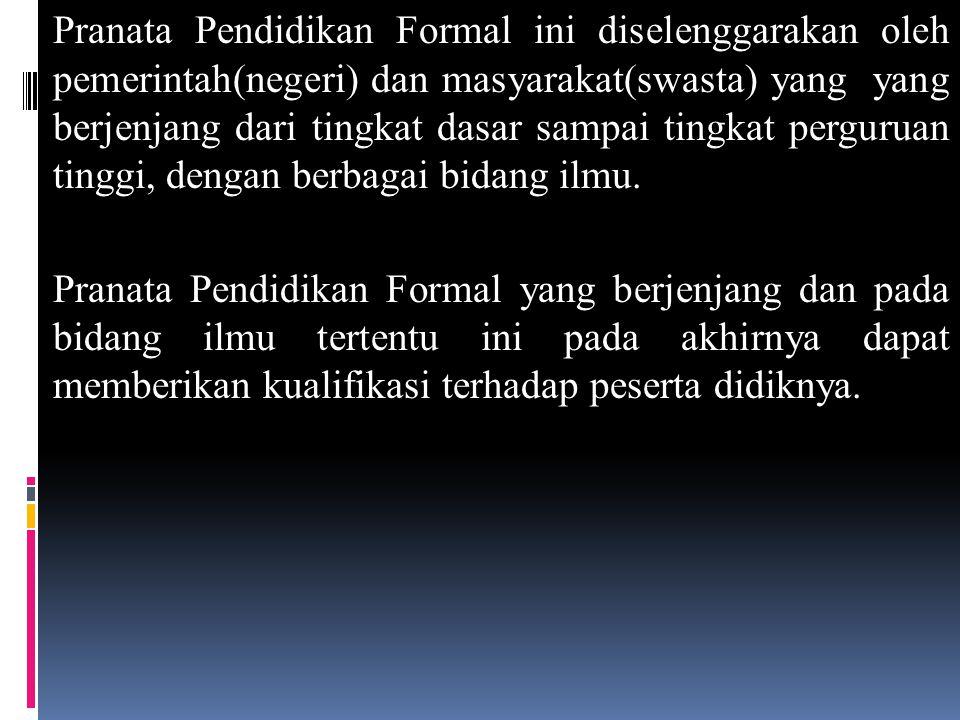 Pranata Pendidikan Formal ini diselenggarakan oleh pemerintah(negeri) dan masyarakat(swasta) yang yang berjenjang dari tingkat dasar sampai tingkat perguruan tinggi, dengan berbagai bidang ilmu.