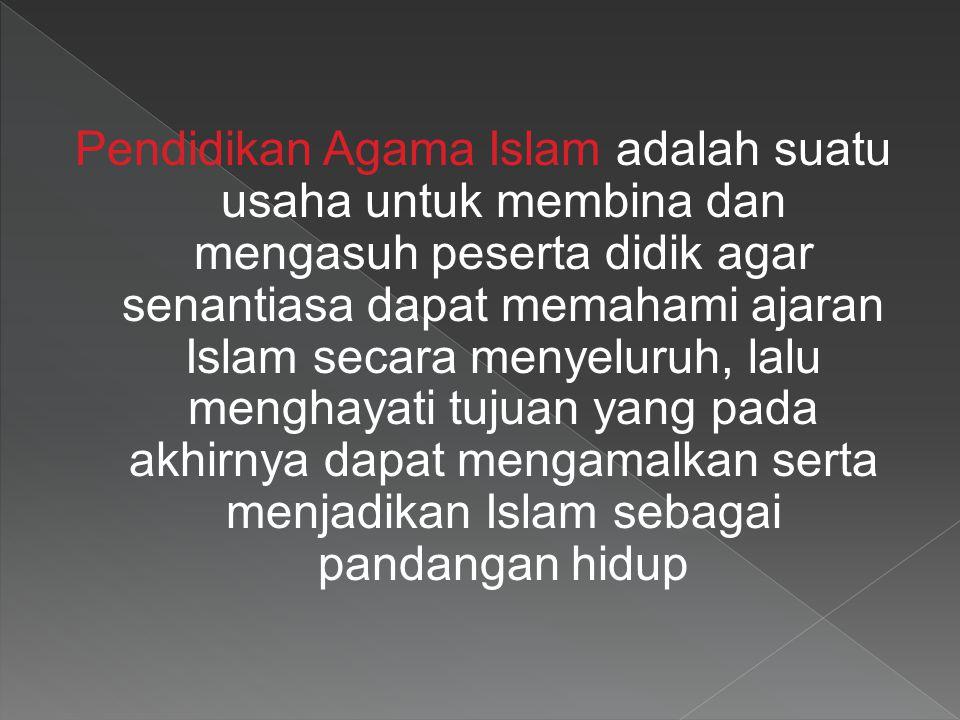 Pendidikan Agama Islam adalah suatu usaha untuk membina dan mengasuh peserta didik agar senantiasa dapat memahami ajaran Islam secara menyeluruh, lalu