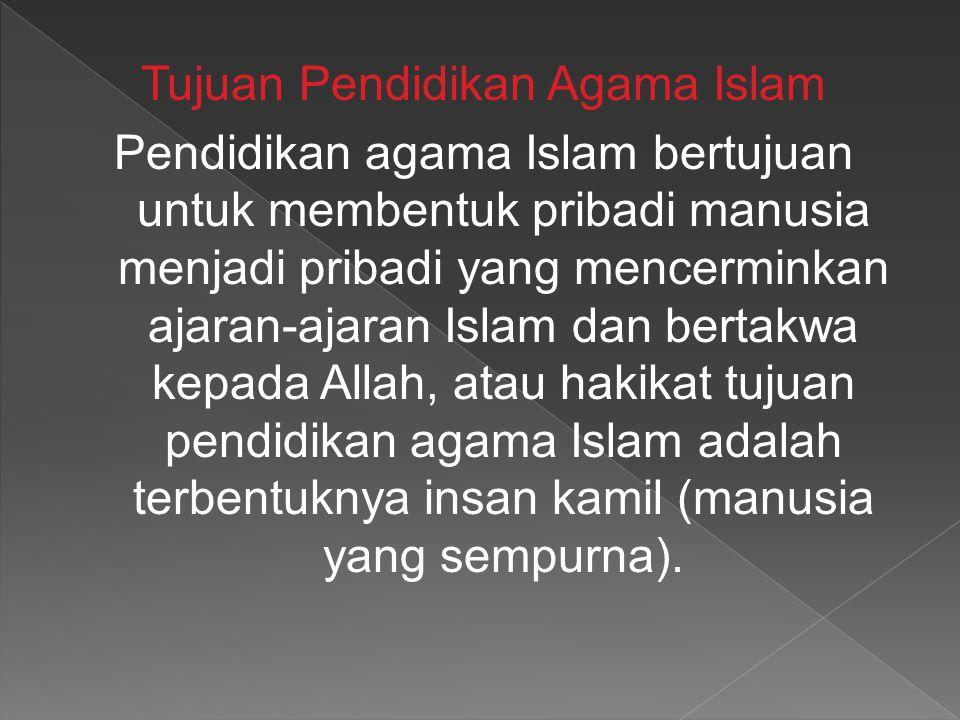 Tujuan Pendidikan Agama Islam Pendidikan agama Islam bertujuan untuk membentuk pribadi manusia menjadi pribadi yang mencerminkan ajaran-ajaran Islam d