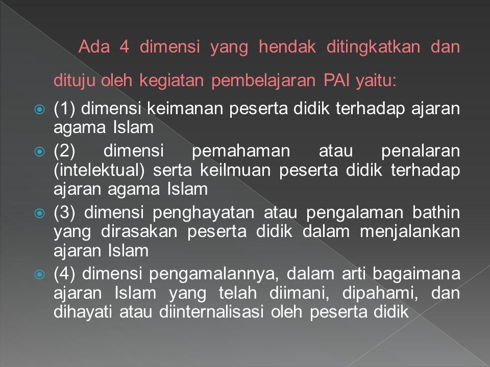 Ada 4 dimensi yang hendak ditingkatkan dan dituju oleh kegiatan pembelajaran PAI yaitu:  (1) dimensi keimanan peserta didik terhadap ajaran agama Isl