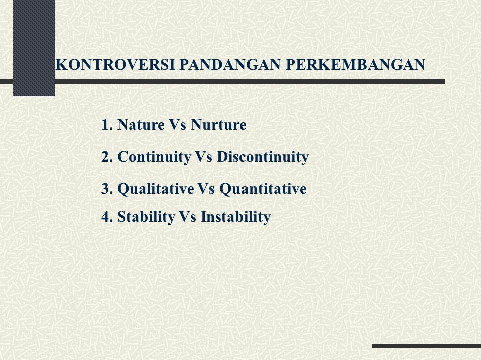 KONTROVERSI PANDANGAN PERKEMBANGAN 1. Nature Vs Nurture 2. Continuity Vs Discontinuity 3. Qualitative Vs Quantitative 4. Stability Vs Instability