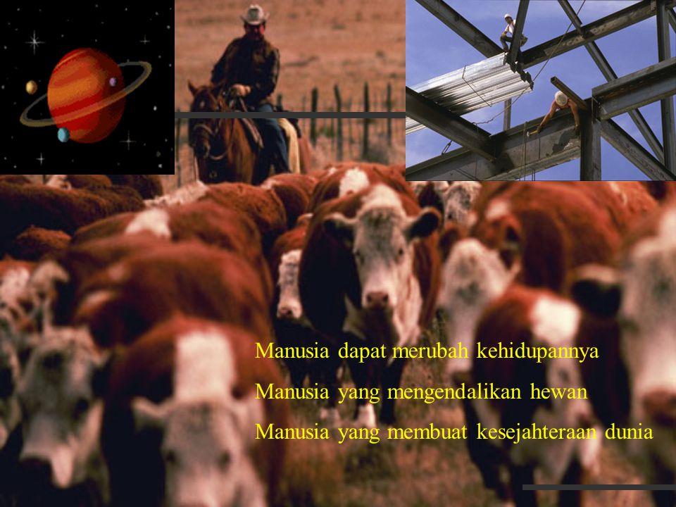 Manusia dapat merubah kehidupannya Manusia yang mengendalikan hewan Manusia yang membuat kesejahteraan dunia