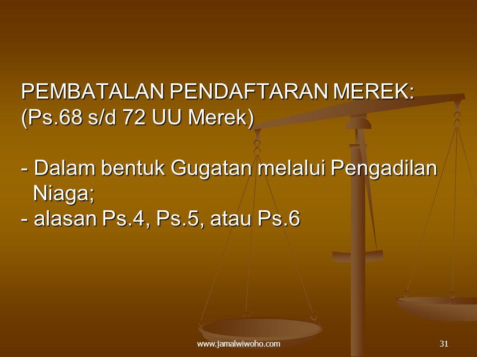 PEMBATALAN PENDAFTARAN MEREK: (Ps.68 s/d 72 UU Merek) - Dalam bentuk Gugatan melalui Pengadilan Niaga; - alasan Ps.4, Ps.5, atau Ps.6 31www.jamalwiwoho.com