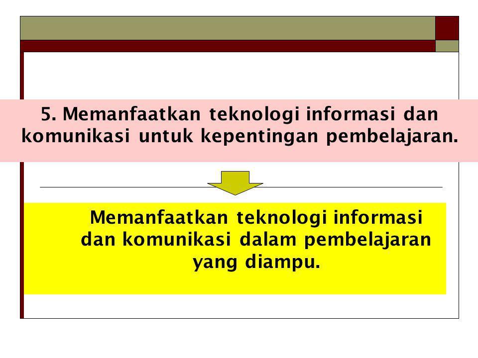 5. Memanfaatkan teknologi informasi dan komunikasi untuk kepentingan pembelajaran. Memanfaatkan teknologi informasi dan komunikasi dalam pembelajaran