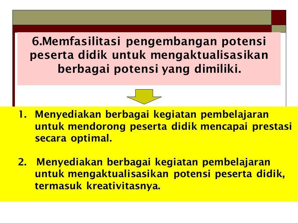 6.Memfasilitasi pengembangan potensi peserta didik untuk mengaktualisasikan berbagai potensi yang dimiliki. 1.Menyediakan berbagai kegiatan pembelajar