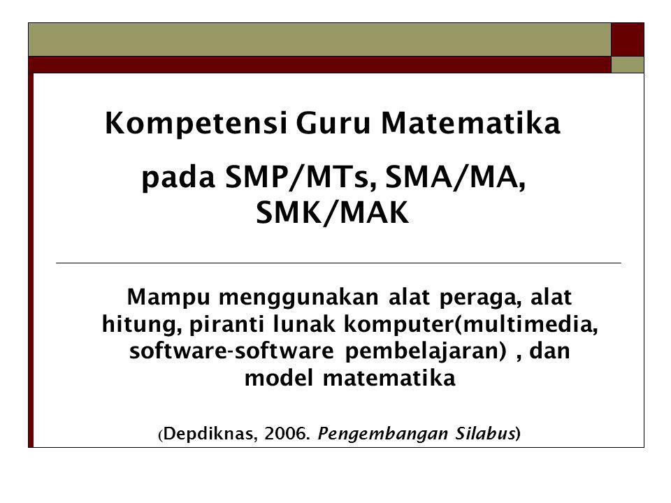 Kompetensi Guru Matematika pada SMP/MTs, SMA/MA, SMK/MAK Mampu menggunakan alat peraga, alat hitung, piranti lunak komputer(multimedia, software-software pembelajaran), dan model matematika