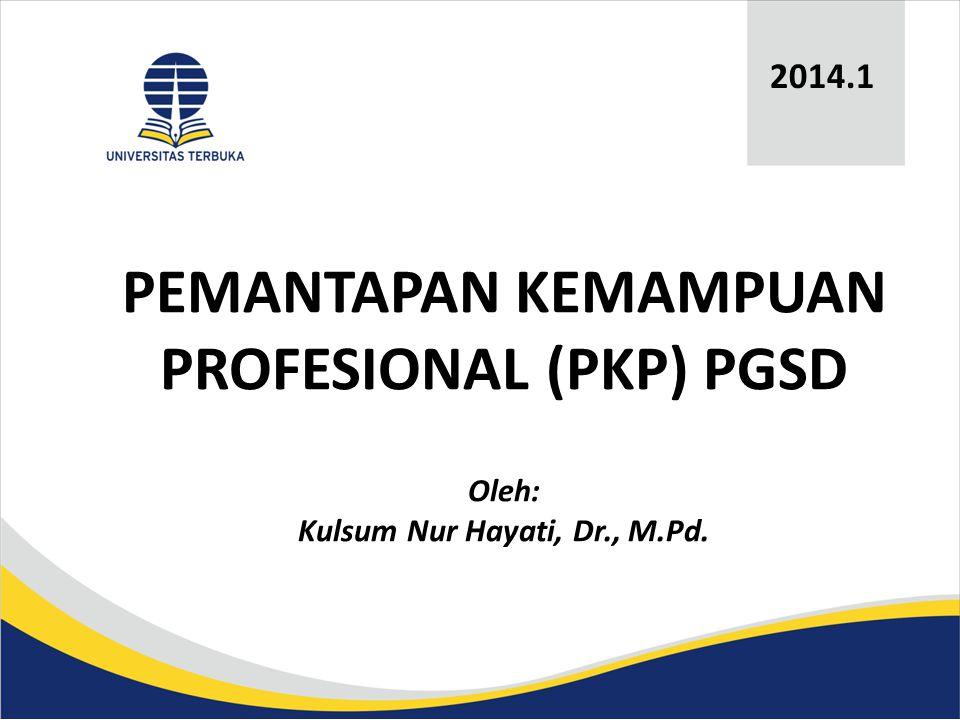PEMANTAPAN KEMAMPUAN PROFESIONAL (PKP) PGSD Oleh: Kulsum Nur Hayati, Dr., M.Pd. 2014.1