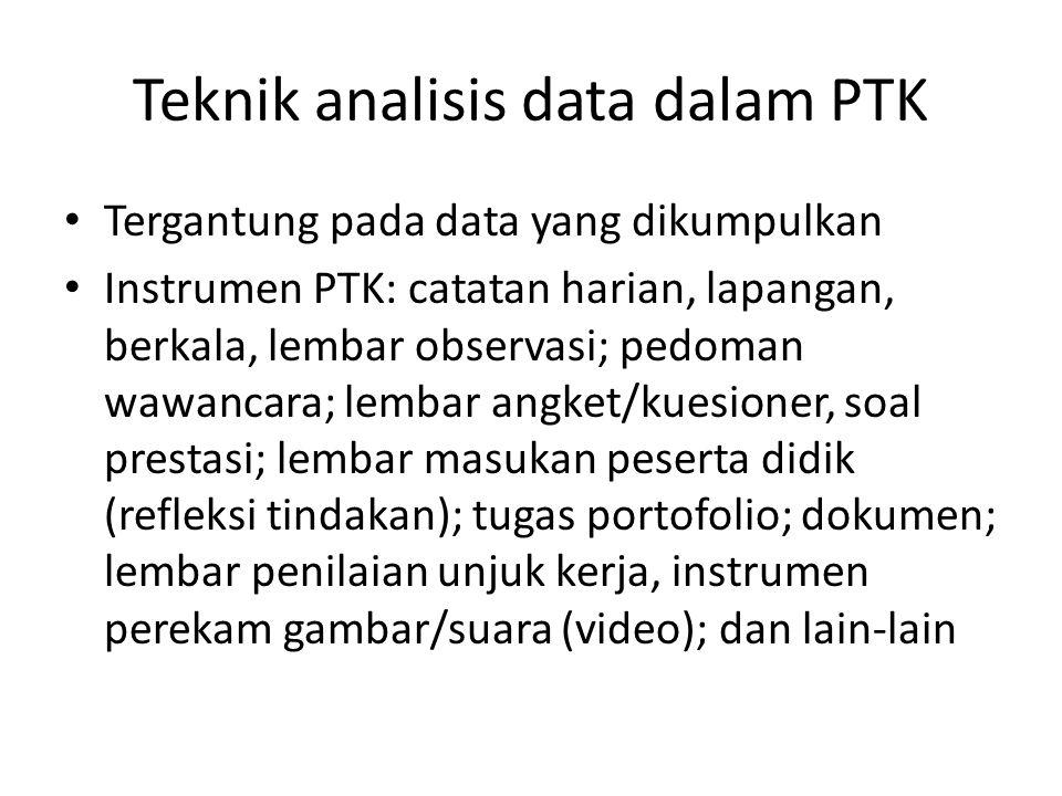 Teknik analisis data dalam PTK Tergantung pada data yang dikumpulkan Instrumen PTK: catatan harian, lapangan, berkala, lembar observasi; pedoman wawan