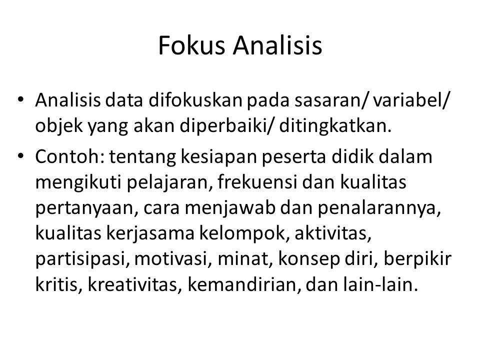 Fokus Analisis Analisis data difokuskan pada sasaran/ variabel/ objek yang akan diperbaiki/ ditingkatkan. Contoh: tentang kesiapan peserta didik dalam