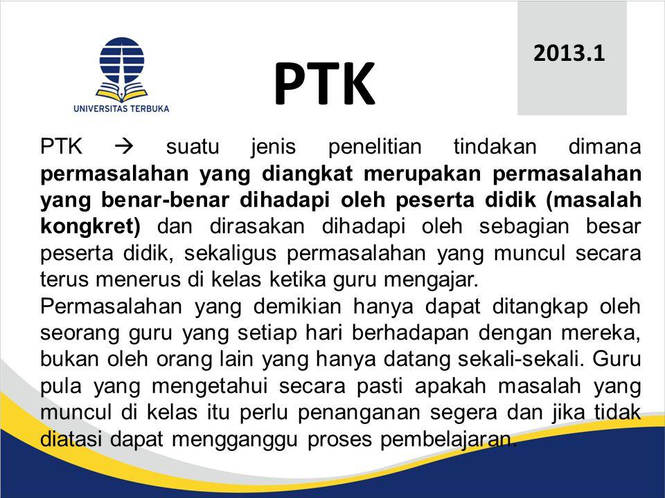 PTK 2013.1 PTK  suatu jenis penelitian tindakan dimana permasalahan yang diangkat merupakan permasalahan yang benar-benar dihadapi oleh peserta didik