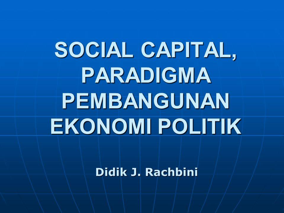SOCIAL CAPITAL, PARADIGMA PEMBANGUNAN EKONOMI POLITIK Didik J. Rachbini