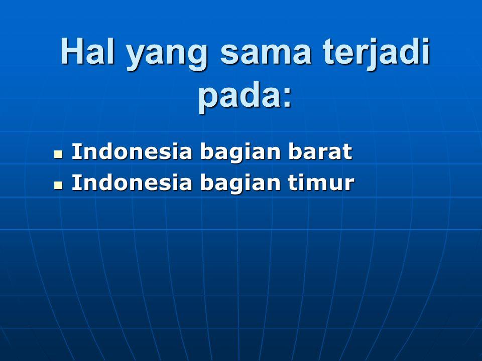 Hal yang sama terjadi pada: Indonesia bagian barat Indonesia bagian barat Indonesia bagian timur Indonesia bagian timur