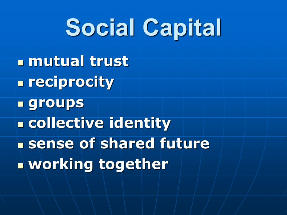 Social Capital mutual trust mutual trust reciprocity reciprocity groups groups collective identity collective identity sense of shared future sense of