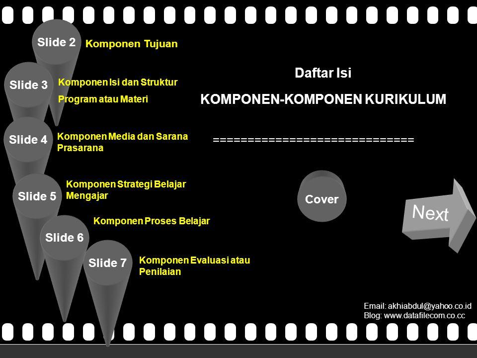 >>0 >>1 >> 2 >> 3 >> 4 >> Daftar Isi KOMPONEN-KOMPONEN KURIKULUM ============================= Email: akhiabdul@yahoo.co.id Blog: www.datafilecom.co.cc Next Slide 2 Slide 3 Slide 4 Slide 5 Slide 6 Cover Komponen Tujuan Komponen Isi dan Struktur Program atau Materi Slide 7 Komponen Media dan Sarana Prasarana Komponen Strategi Belajar Mengajar Komponen Proses Belajar Komponen Evaluasi atau Penilaian Komponen-Komponen Kurikulum Oleh Kel 2