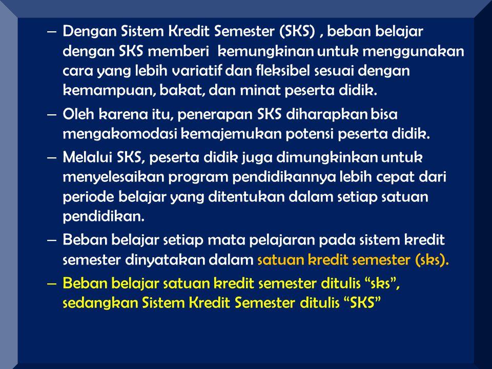 – Dengan Sistem Kredit Semester (SKS), beban belajar dengan SKS memberi kemungkinan untuk menggunakan cara yang lebih variatif dan fleksibel sesuai de