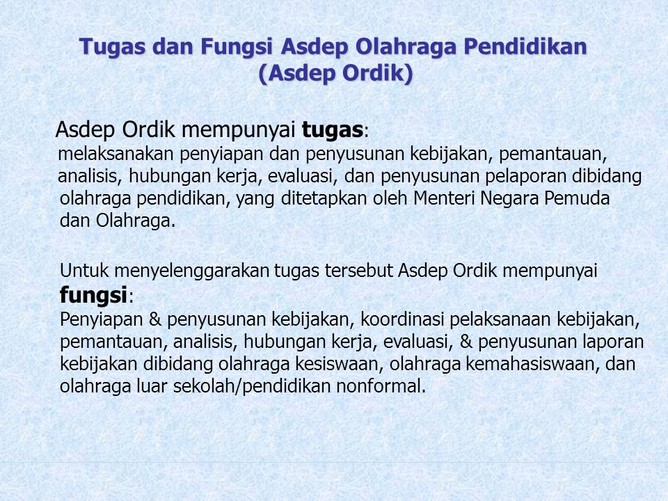 Tugas dan Fungsi Asdep Olahraga Pendidikan (Asdep Ordik) Asdep Ordik mempunyai tugas : melaksanakan penyiapan dan penyusunan kebijakan, pemantauan, an