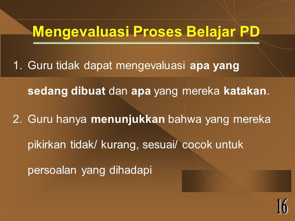 Mengevaluasi Proses Belajar PD 1.Guru tidak dapat mengevaluasi apa yang sedang dibuat dan apa yang mereka katakan.