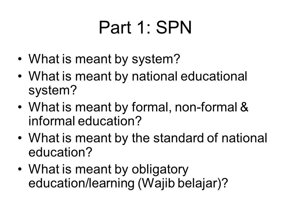 Part 1: SPN What is meant by system? What is meant by national educational system? What is meant by formal, non-formal & informal education? What is m