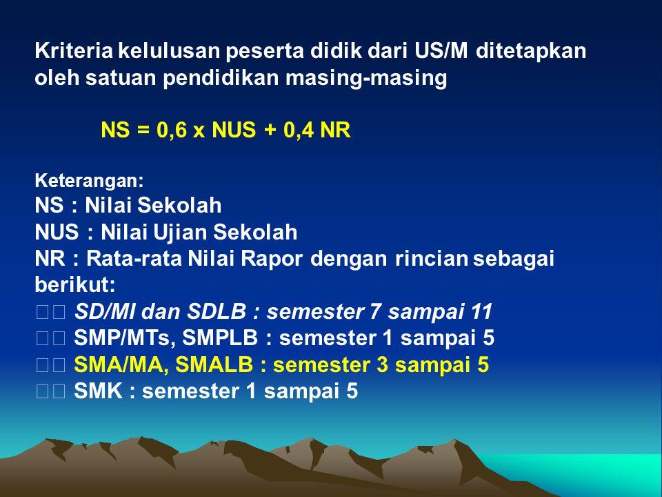 Kriteria kelulusan peserta didik dari US/M ditetapkan oleh satuan pendidikan masing-masing NS = 0,6 x NUS + 0,4 NR Keterangan: NS : Nilai Sekolah NUS