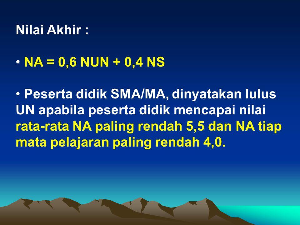 Nilai Akhir : NA = 0,6 NUN + 0,4 NS Peserta didik SMA/MA, dinyatakan lulus UN apabila peserta didik mencapai nilai rata-rata NA paling rendah 5,5 dan