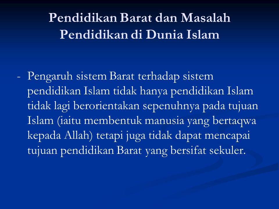 Pendidikan Barat dan Masalah Pendidikan di Dunia Islam -Pengaruh sistem Barat terhadap sistem pendidikan Islam tidak hanya pendidikan Islam tidak lagi berorientakan sepenuhnya pada tujuan Islam (iaitu membentuk manusia yang bertaqwa kepada Allah) tetapi juga tidak dapat mencapai tujuan pendidikan Barat yang bersifat sekuler.