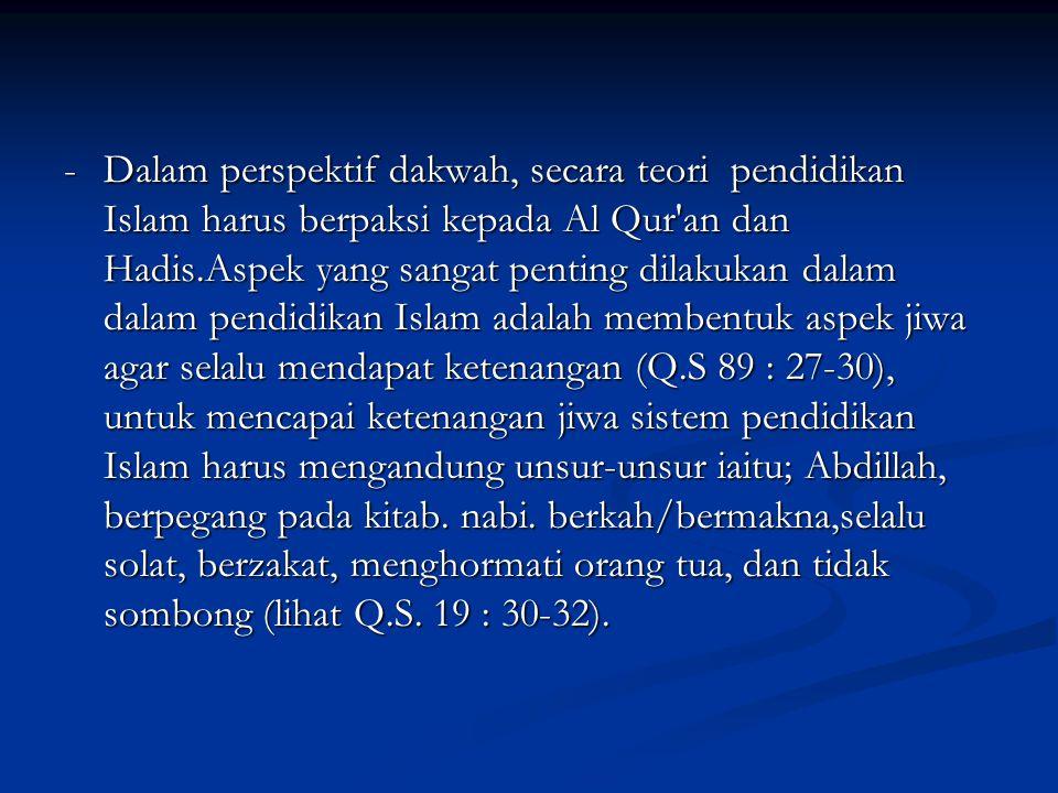 -Dalam perspektif dakwah, secara teori pendidikan Islam harus berpaksi kepada Al Qur an dan Hadis.Aspek yang sangat penting dilakukan dalam dalam pendidikan Islam adalah membentuk aspek jiwa agar selalu mendapat ketenangan (Q.S 89 : 27-30), untuk mencapai ketenangan jiwa sistem pendidikan Islam harus mengandung unsur-unsur iaitu; Abdillah, berpegang pada kitab.