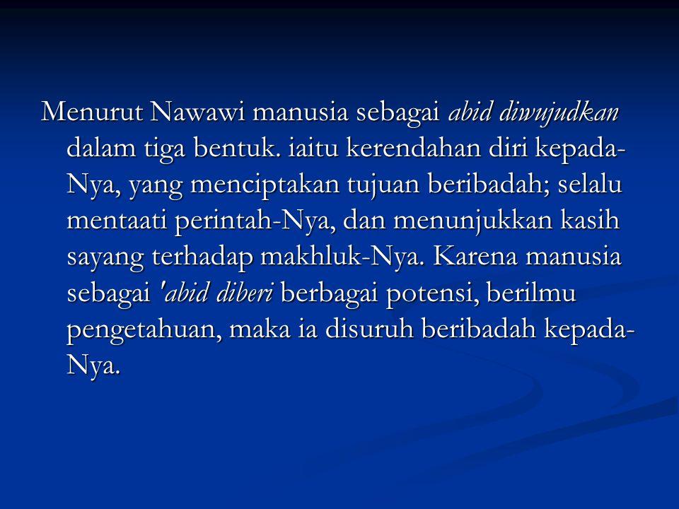 Menurut Nawawi manusia sebagai abid diwujudkan dalam tiga bentuk.