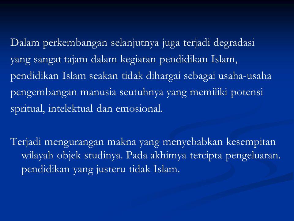Dalam perkembangan selanjutnya juga terjadi degradasi yang sangat tajam dalam kegiatan pendidikan Islam, pendidikan Islam seakan tidak dihargai sebagai usaha-usaha pengembangan manusia seutuhnya yang memiliki potensi spritual, intelektual dan emosional.