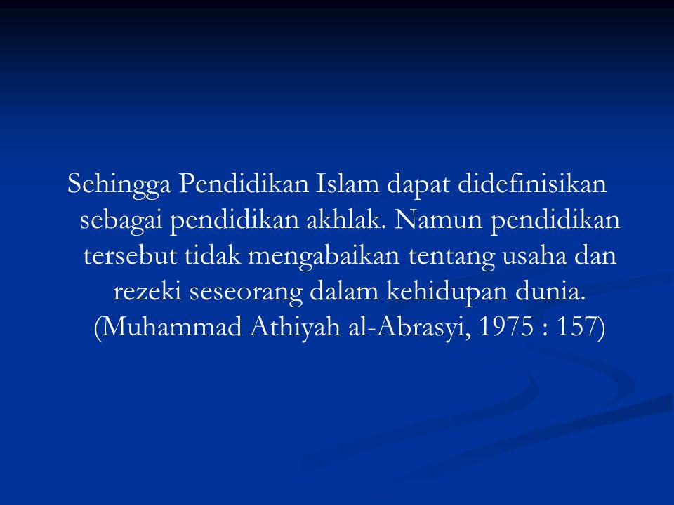 Sehingga Pendidikan Islam dapat didefinisikan sebagai pendidikan akhlak.