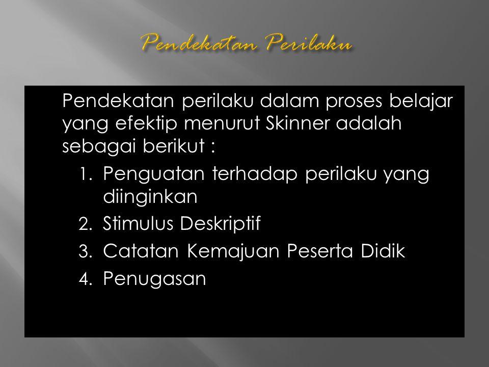 Pendekatan perilaku dalam proses belajar yang efektip menurut Skinner adalah sebagai berikut : 1. Penguatan terhadap perilaku yang diinginkan 2. Stimu
