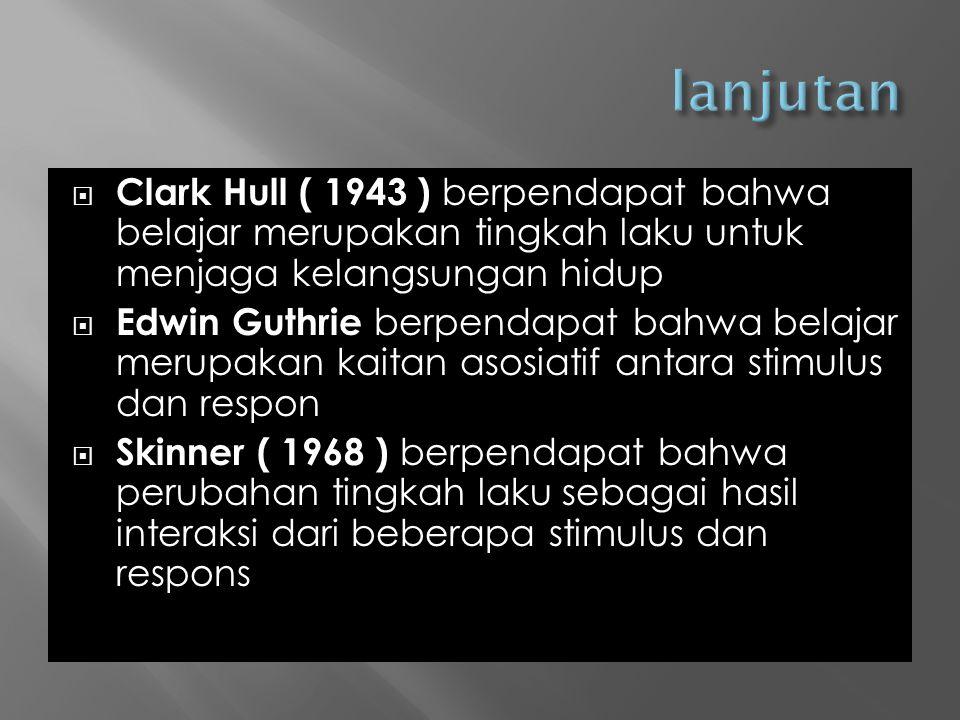  Clark Hull ( 1943 ) berpendapat bahwa belajar merupakan tingkah laku untuk menjaga kelangsungan hidup  Edwin Guthrie berpendapat bahwa belajar merupakan kaitan asosiatif antara stimulus dan respon  Skinner ( 1968 ) berpendapat bahwa perubahan tingkah laku sebagai hasil interaksi dari beberapa stimulus dan respons
