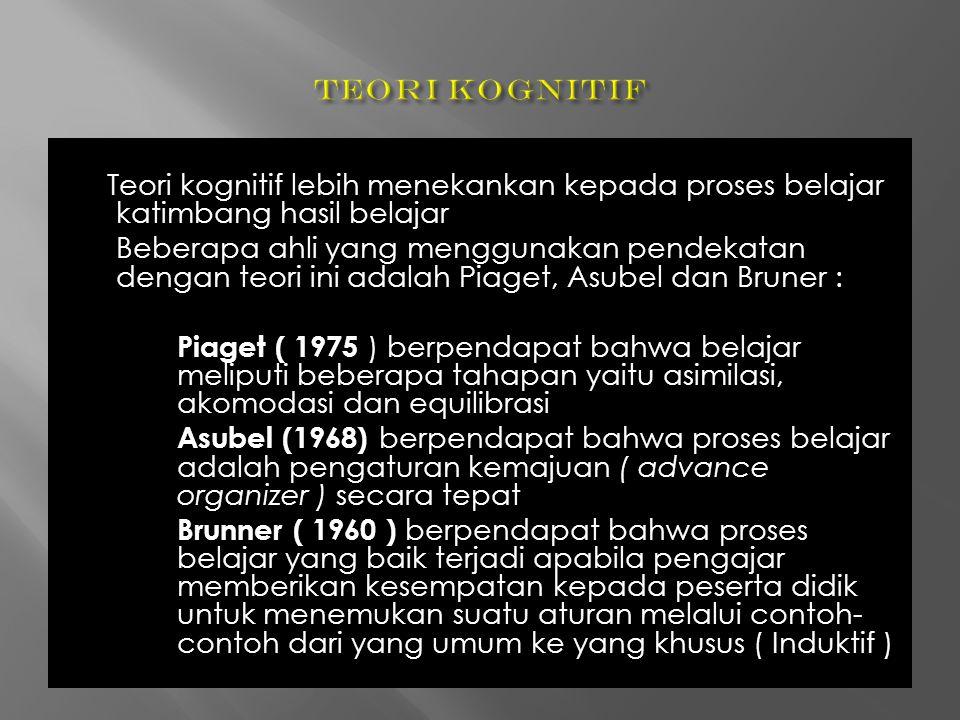 Teori kognitif lebih menekankan kepada proses belajar katimbang hasil belajar Beberapa ahli yang menggunakan pendekatan dengan teori ini adalah Piaget, Asubel dan Bruner : Piaget ( 1975 ) berpendapat bahwa belajar meliputi beberapa tahapan yaitu asimilasi, akomodasi dan equilibrasi Asubel (1968) berpendapat bahwa proses belajar adalah pengaturan kemajuan ( advance organizer ) secara tepat Brunner ( 1960 ) berpendapat bahwa proses belajar yang baik terjadi apabila pengajar memberikan kesempatan kepada peserta didik untuk menemukan suatu aturan melalui contoh- contoh dari yang umum ke yang khusus ( Induktif )