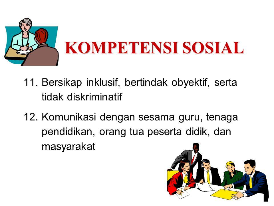 KOMPETENSI SOSIAL 11.Bersikap inklusif, bertindak obyektif, serta tidak diskriminatif 12.Komunikasi dengan sesama guru, tenaga pendidikan, orang tua p