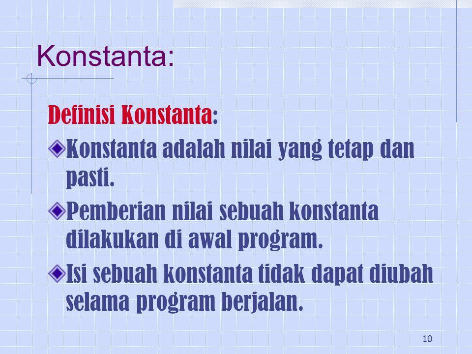 10 Konstanta: Definisi Konstanta: Konstanta adalah nilai yang tetap dan pasti. Pemberian nilai sebuah konstanta dilakukan di awal program. Isi sebuah