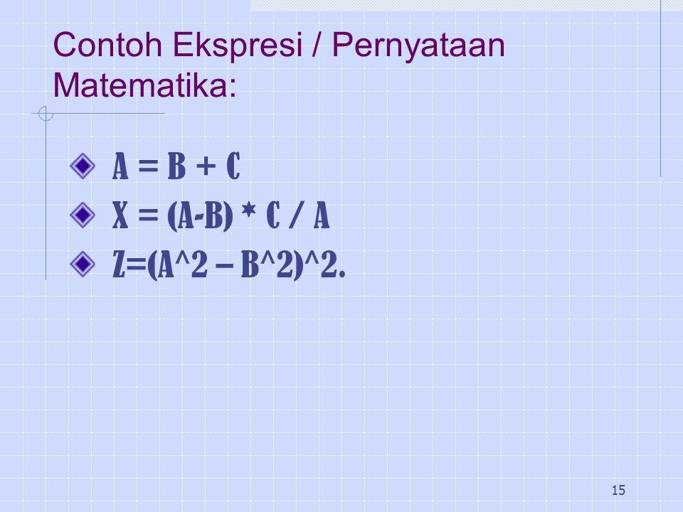 15 Contoh Ekspresi / Pernyataan Matematika: A = B + C X = (A-B) * C / A Z=(A^2 – B^2)^2.