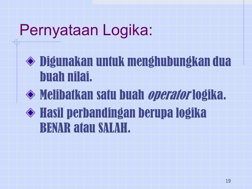 19 Pernyataan Logika: Digunakan untuk menghubungkan dua buah nilai. Melibatkan satu buah operator logika. Hasil perbandingan berupa logika BENAR atau