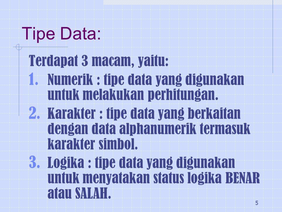 5 Tipe Data: Terdapat 3 macam, yaitu: 1. Numerik : tipe data yang digunakan untuk melakukan perhitungan. 2. Karakter : tipe data yang berkaitan dengan