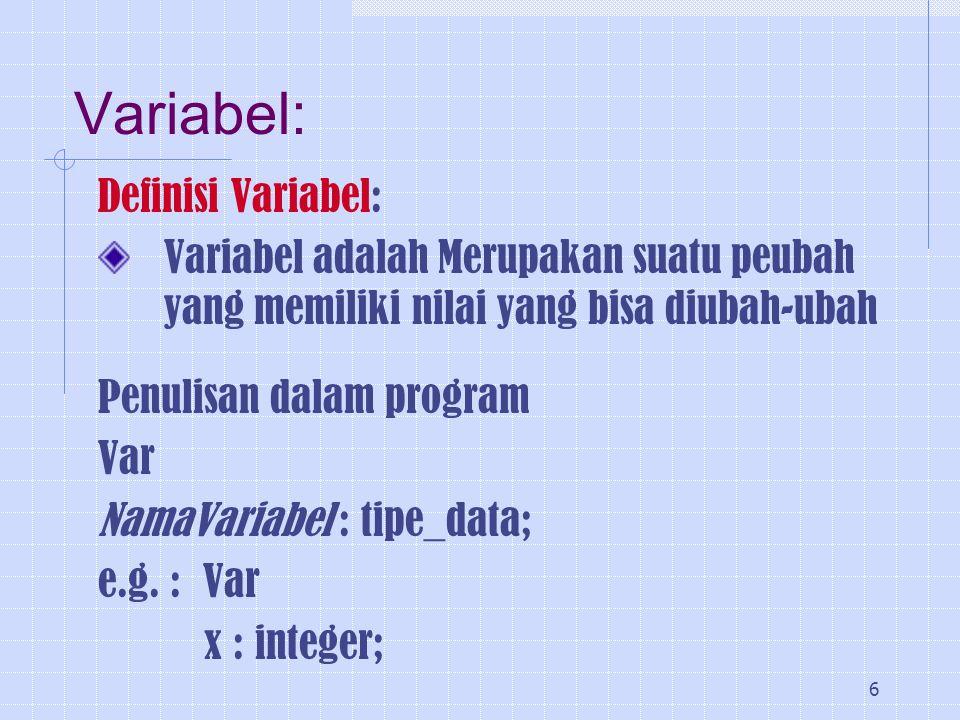 6 Variabel: Definisi Variabel: Variabel adalah Merupakan suatu peubah yang memiliki nilai yang bisa diubah-ubah Penulisan dalam program Var NamaVariab