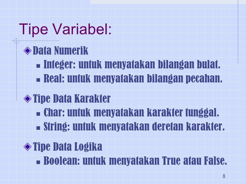 8 Tipe Variabel: Data Numerik Integer: untuk menyatakan bilangan bulat. Real: untuk menyatakan bilangan pecahan. Tipe Data Karakter Char: untuk menyat