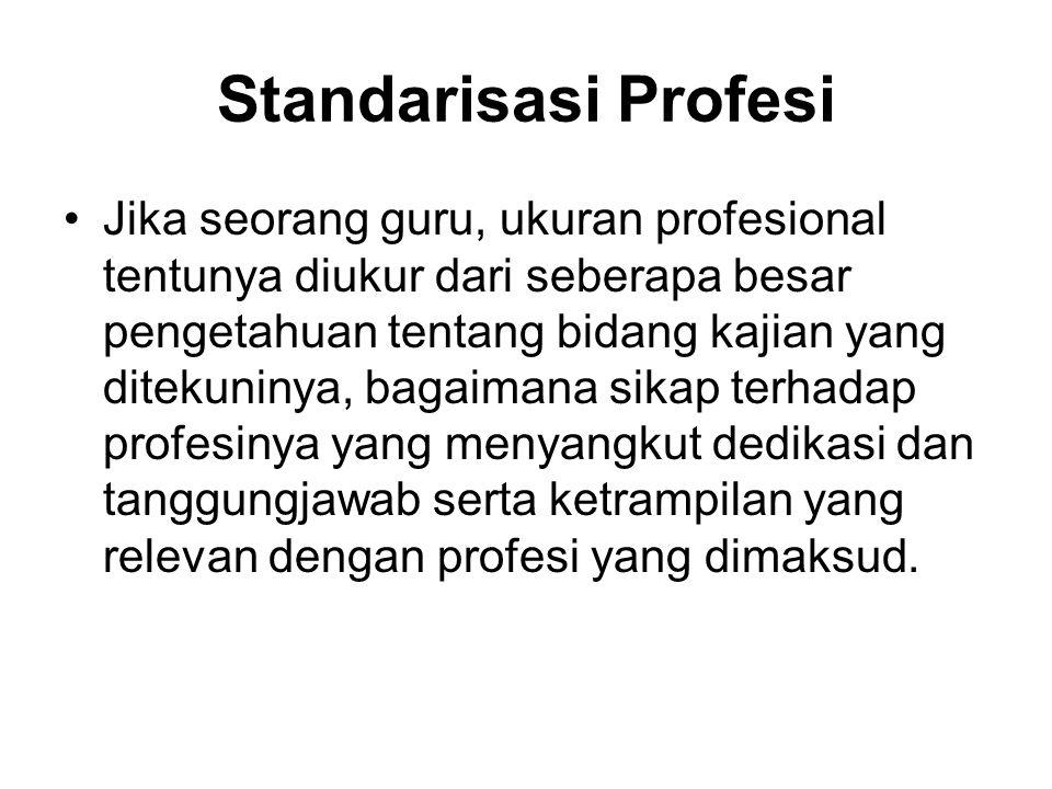 Standarisasi Profesi Jika seorang guru, ukuran profesional tentunya diukur dari seberapa besar pengetahuan tentang bidang kajian yang ditekuninya, bagaimana sikap terhadap profesinya yang menyangkut dedikasi dan tanggungjawab serta ketrampilan yang relevan dengan profesi yang dimaksud.