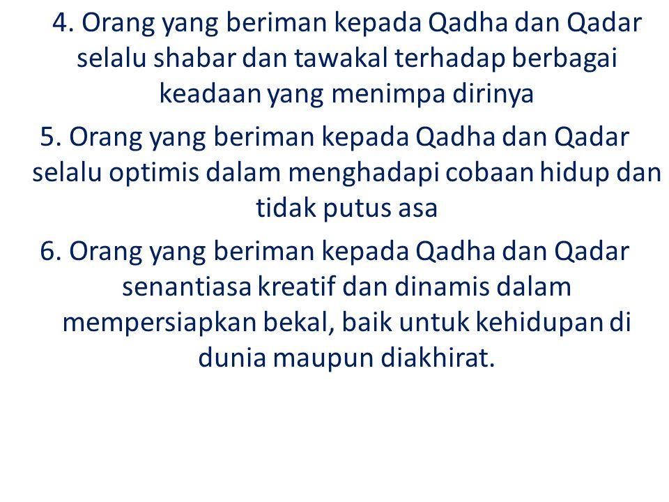 4. Orang yang beriman kepada Qadha dan Qadar selalu shabar dan tawakal terhadap berbagai keadaan yang menimpa dirinya 5. Orang yang beriman kepada Qad