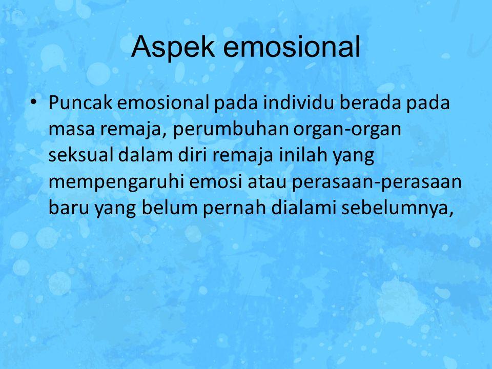 Aspek emosional Puncak emosional pada individu berada pada masa remaja, perumbuhan organ-organ seksual dalam diri remaja inilah yang mempengaruhi emos