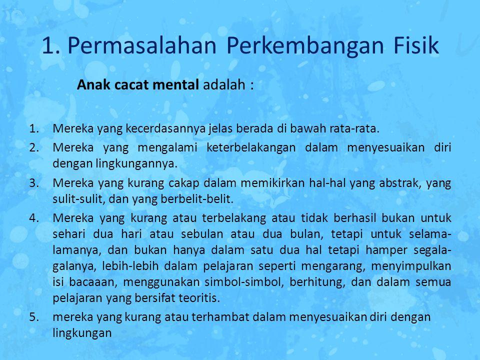 1. Permasalahan Perkembangan Fisik Anak cacat mental adalah : 1.Mereka yang kecerdasannya jelas berada di bawah rata-rata. 2.Mereka yang mengalami ket