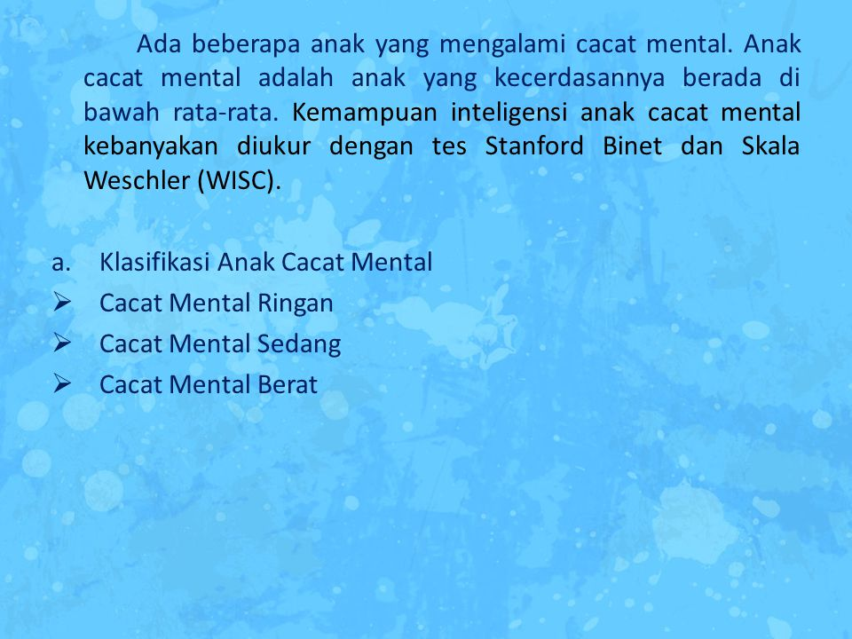 Ada beberapa anak yang mengalami cacat mental. Anak cacat mental adalah anak yang kecerdasannya berada di bawah rata-rata. Kemampuan inteligensi anak