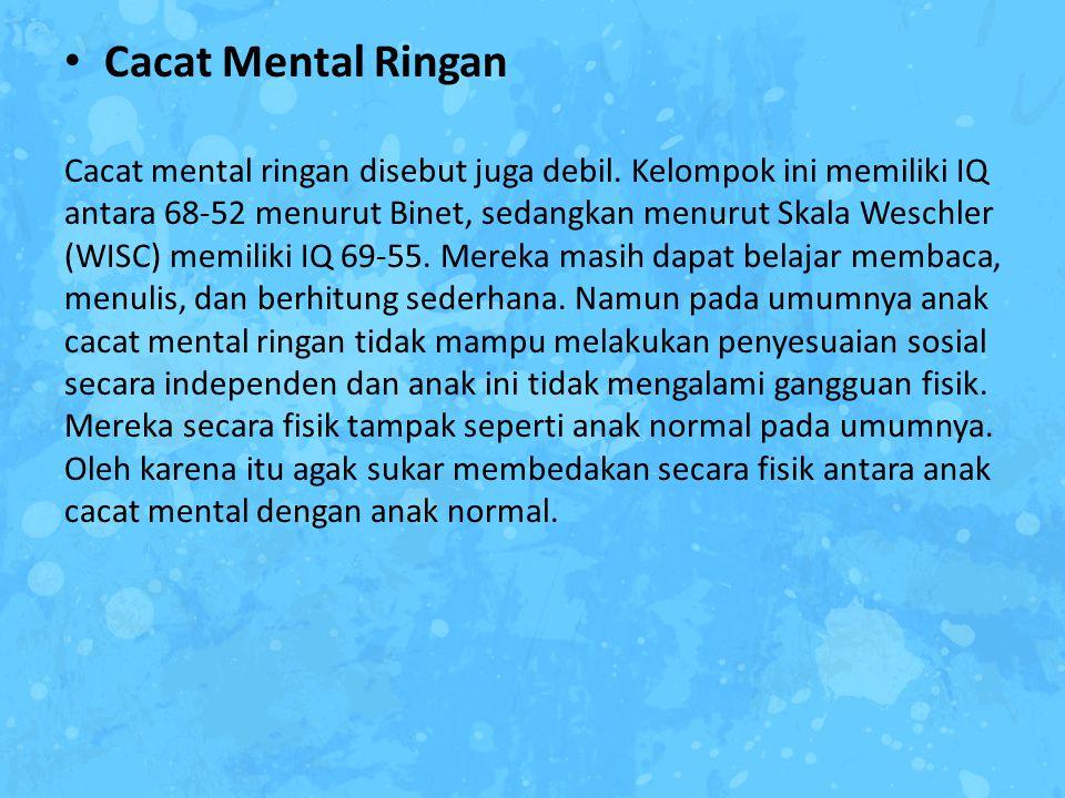 Cacat Mental Ringan Cacat mental ringan disebut juga debil. Kelompok ini memiliki IQ antara 68-52 menurut Binet, sedangkan menurut Skala Weschler (WIS